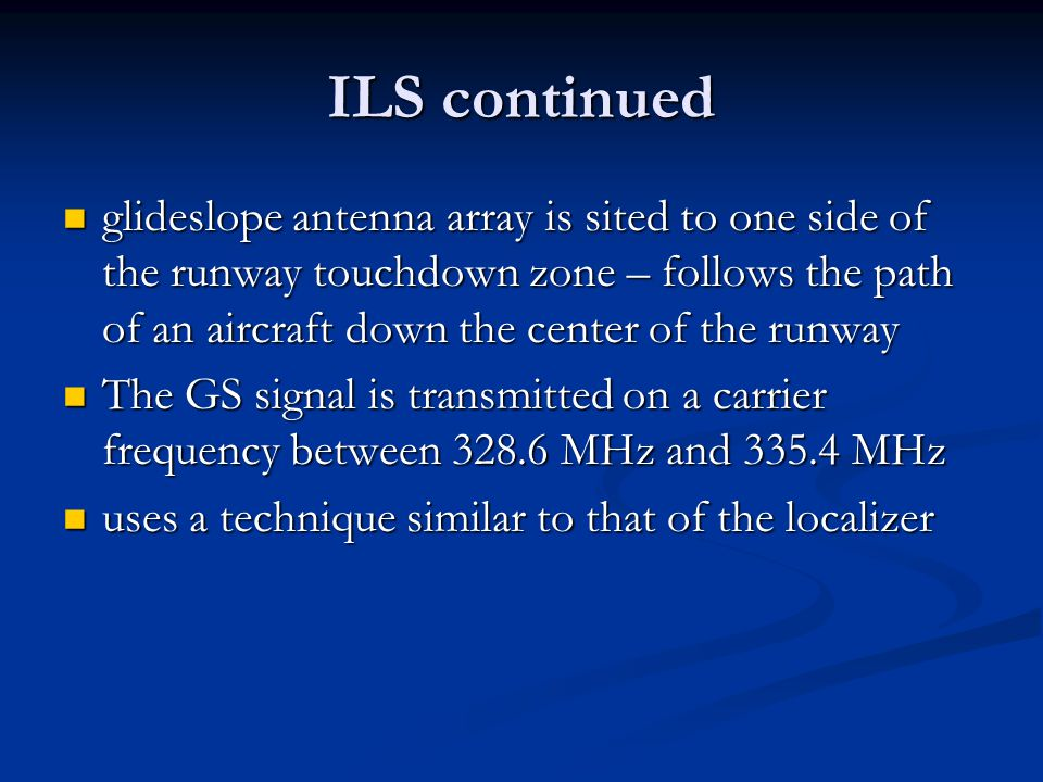 ILS continued glideslope antenna array is sited to one side of the runway touchdown zone – follows the path of an aircraft down the center of the runw