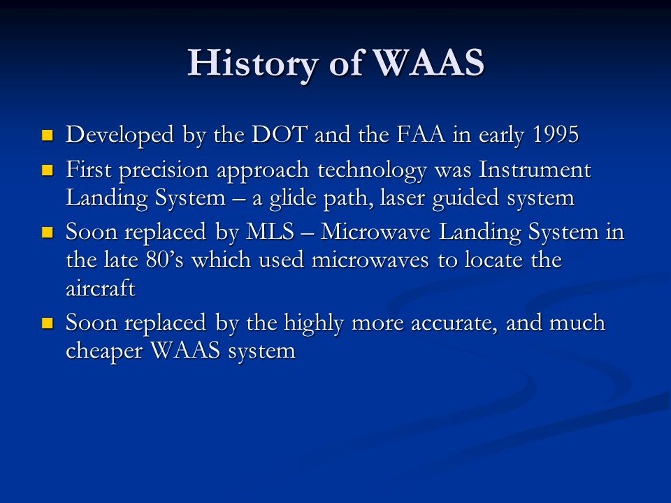 History of WAAS Developed by the DOT and the FAA in early 1995 Developed by the DOT and the FAA in early 1995 First precision approach technology was
