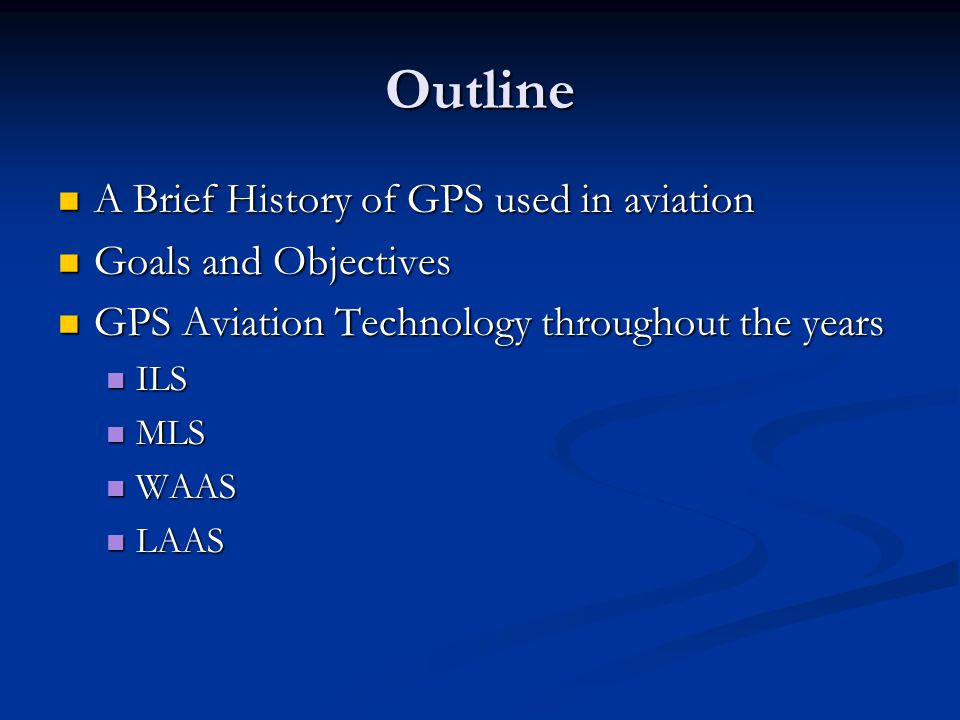Outline A Brief History of GPS used in aviation A Brief History of GPS used in aviation Goals and Objectives Goals and Objectives GPS Aviation Technol
