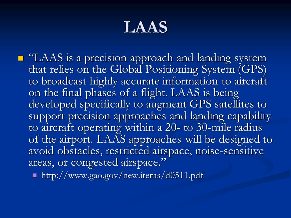 "LAAS ""LAAS is a precision approach and landing system that relies on the Global Positioning System (GPS) to broadcast highly accurate information to a"