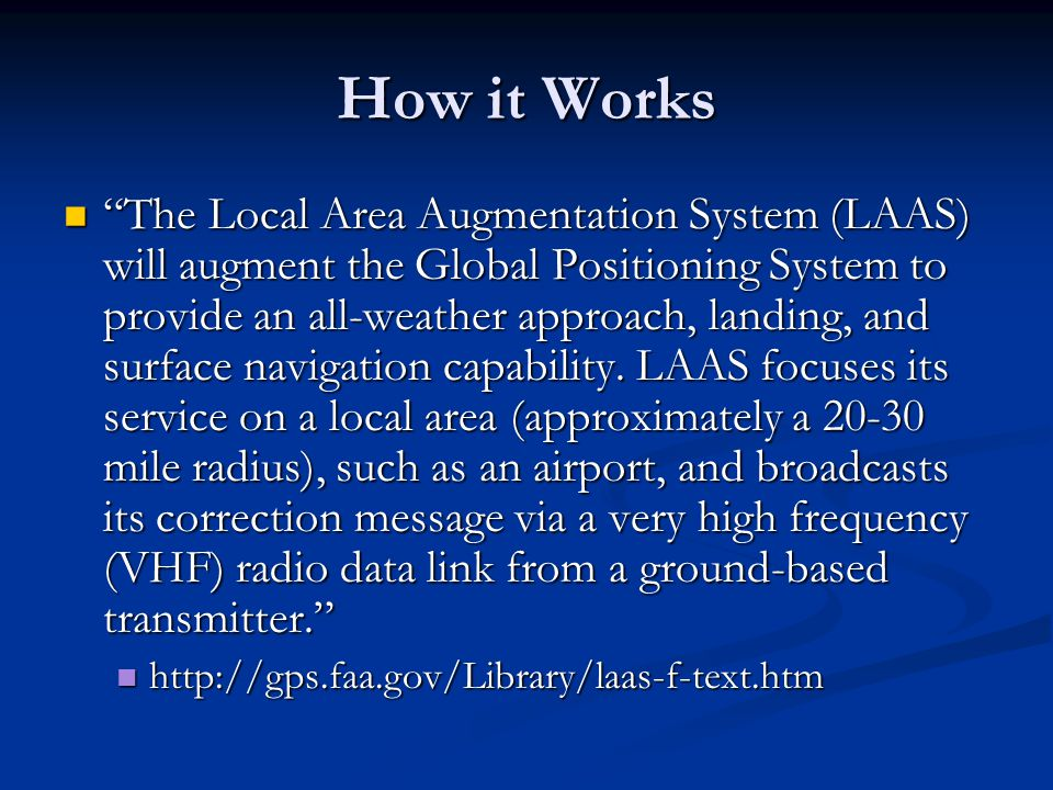 "How it Works ""The Local Area Augmentation System (LAAS) will augment the Global Positioning System to provide an all-weather approach, landing, and su"