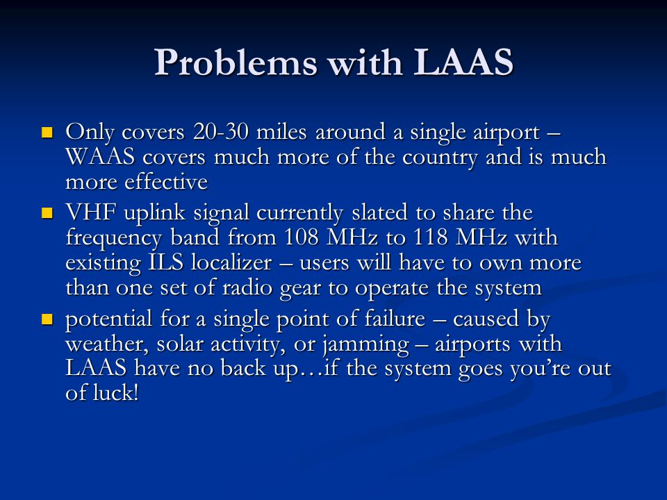 Problems with LAAS Only covers 20-30 miles around a single airport – WAAS covers much more of the country and is much more effective Only covers 20-30