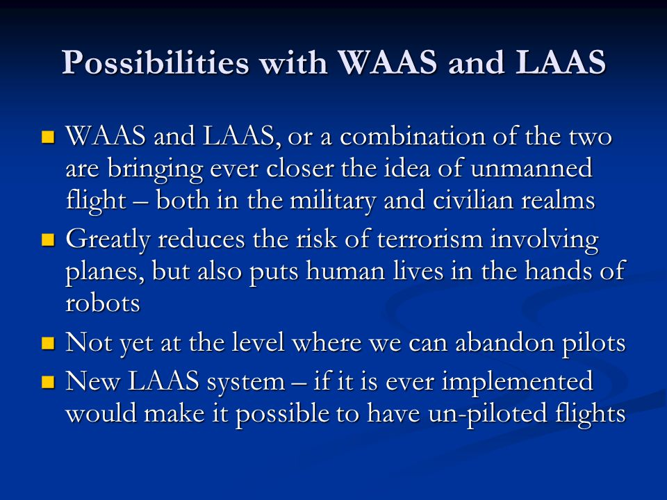 Possibilities with WAAS and LAAS WAAS and LAAS, or a combination of the two are bringing ever closer the idea of unmanned flight – both in the militar