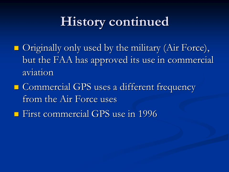 History continued Originally only used by the military (Air Force), but the FAA has approved its use in commercial aviation Originally only used by th