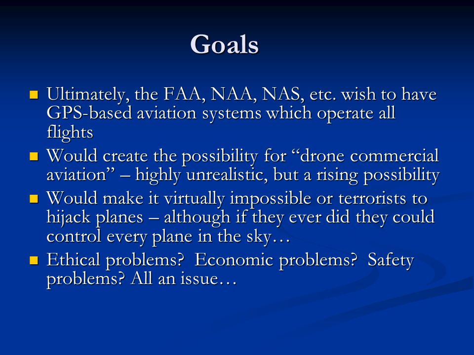 Goals Ultimately, the FAA, NAA, NAS, etc. wish to have GPS-based aviation systems which operate all flights Ultimately, the FAA, NAA, NAS, etc. wish t