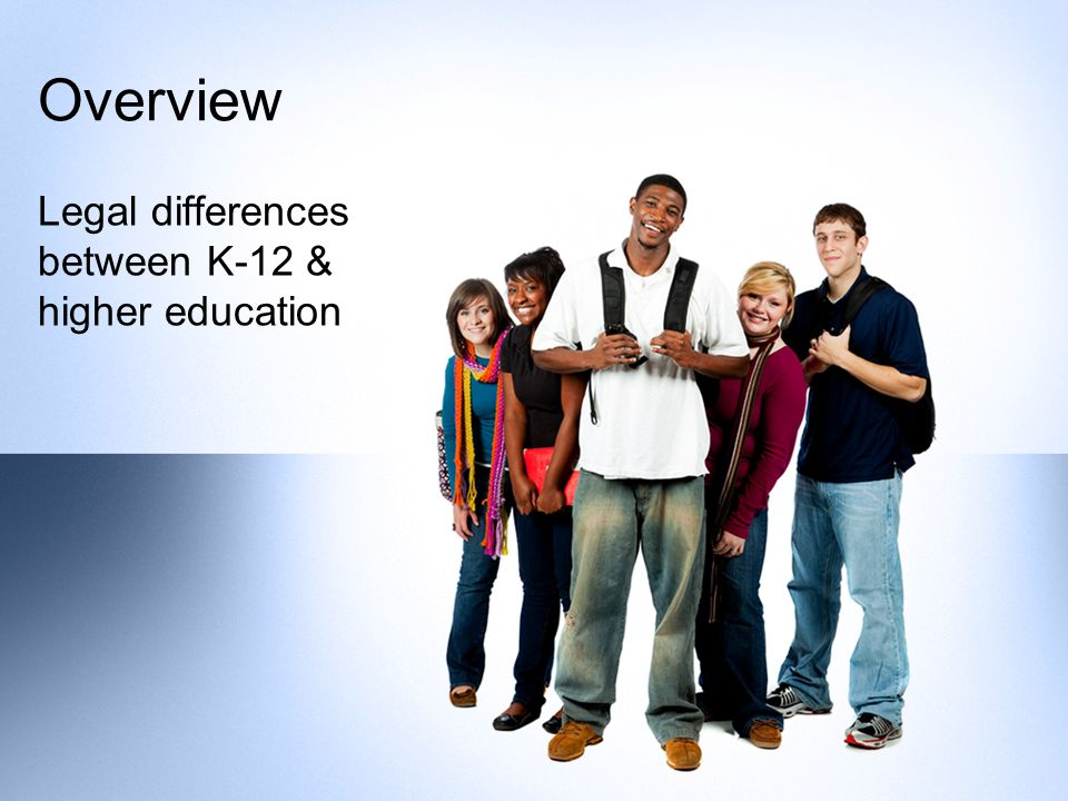 Overview Legal differences between K-12 & higher education
