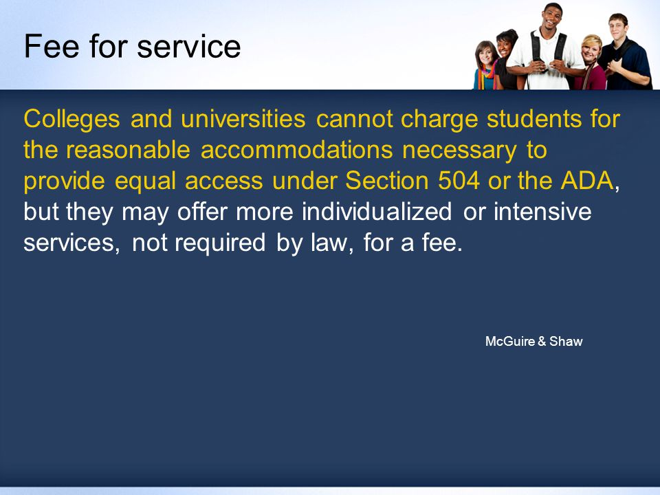 Fee for service Colleges and universities cannot charge students for the reasonable accommodations necessary to provide equal access under Section 504