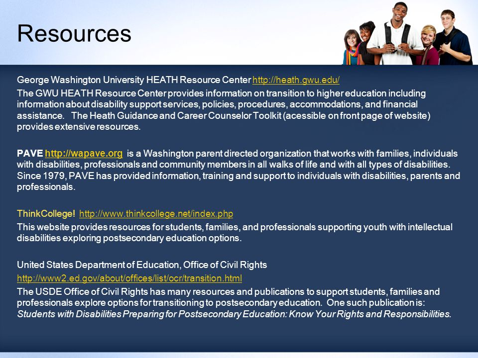 Resources George Washington University HEATH Resource Center http://heath.gwu.edu/http://heath.gwu.edu/ The GWU HEATH Resource Center provides information on transition to higher education including information about disability support services, policies, procedures, accommodations, and financial assistance.