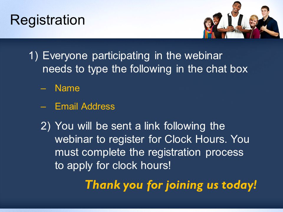 Registration 1)Everyone participating in the webinar needs to type the following in the chat box –Name –Email Address 2)You will be sent a link following the webinar to register for Clock Hours.