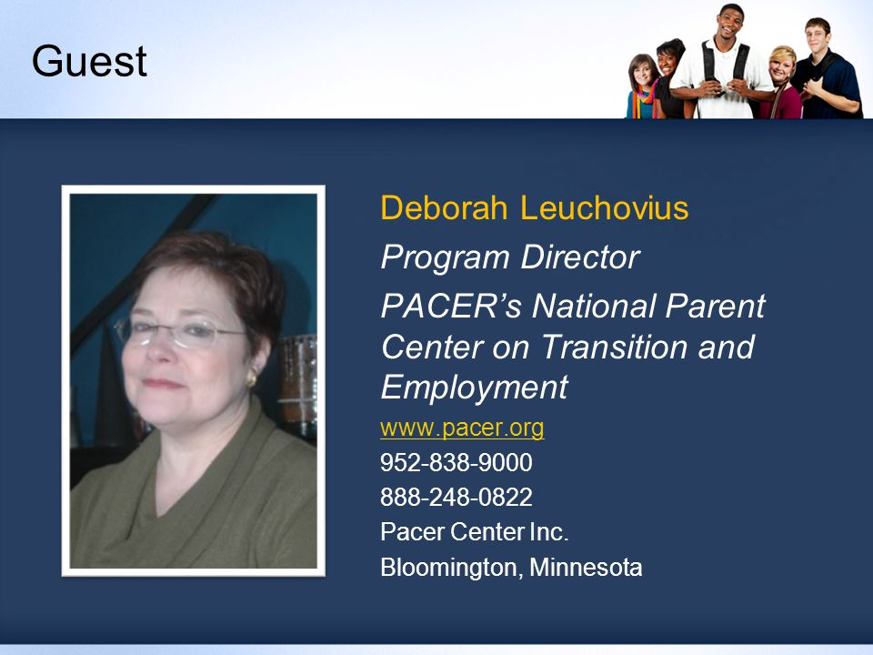 Guest Deborah Leuchovius Program Director PACER's National Parent Center on Transition and Employment www.pacer.org 952-838-9000 888-248-0822 Pacer Center Inc.