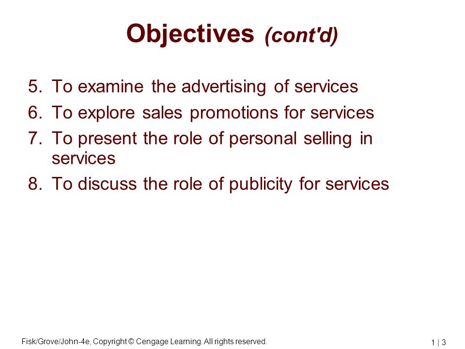 Fisk/Grove/John-4e, Copyright © Cengage Learning. All rights reserved. 1 | 3 Objectives (cont'd) 5.To examine the advertising of services 6.To explore