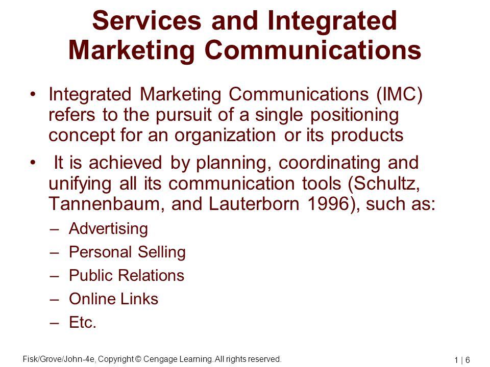 Fisk/Grove/John-4e, Copyright © Cengage Learning. All rights reserved. 1 | 6 Services and Integrated Marketing Communications Integrated Marketing Com