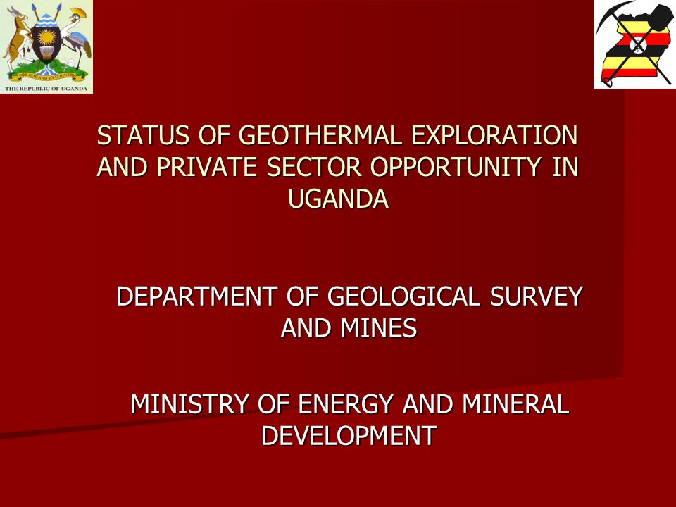 STATUS OF GEOTHERMAL EXPLORATION AND PRIVATE SECTOR OPPORTUNITY IN UGANDA DEPARTMENT OF GEOLOGICAL SURVEY AND MINES MINISTRY OF ENERGY AND MINERAL DEVELOPMENT