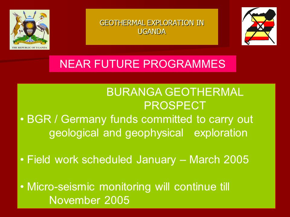 GEOTHERMAL EXPLORATION IN UGANDA NEAR FUTURE PROGRAMMES BURANGA GEOTHERMAL PROSPECT BGR / Germany funds committed to carry out geological and geophysical exploration Field work scheduled January – March 2005 Micro-seismic monitoring will continue till November 2005