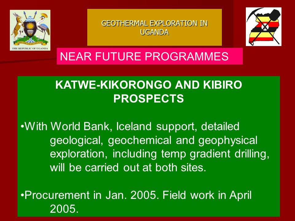 GEOTHERMAL EXPLORATION IN UGANDA NEAR FUTURE PROGRAMMES KATWE-KIKORONGO AND KIBIRO PROSPECTS With World Bank, Iceland support, detailed geological, geochemical and geophysical exploration, including temp gradient drilling, will be carried out at both sites.