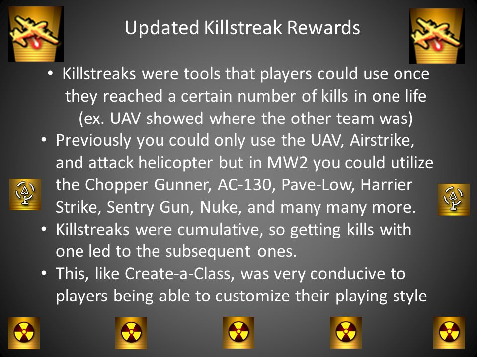 Updated Killstreak Rewards Killstreaks were tools that players could use once they reached a certain number of kills in one life (ex.
