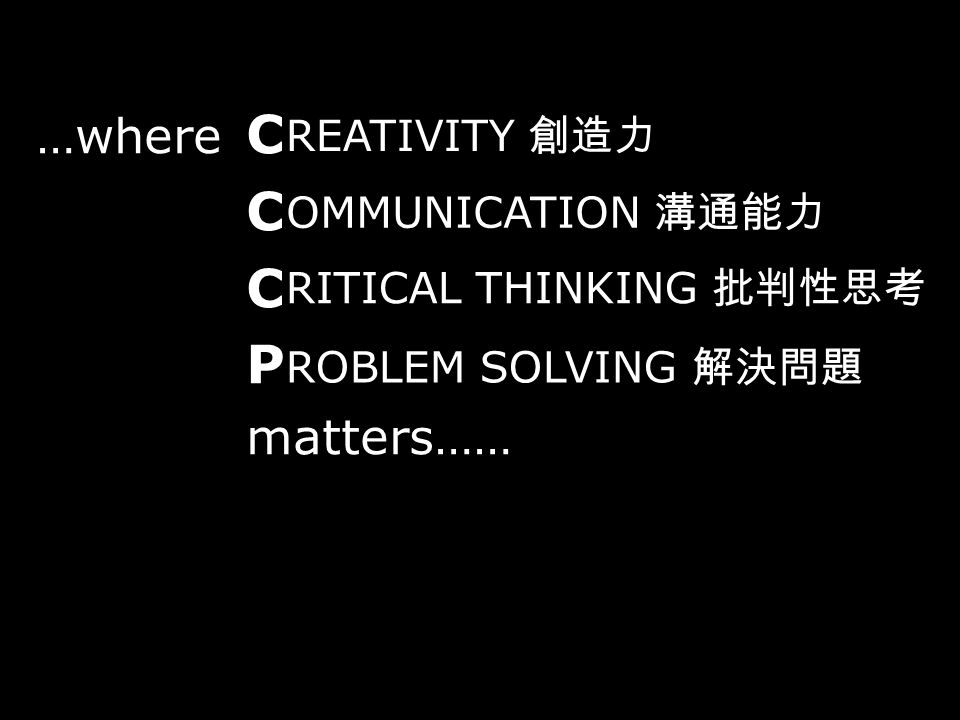 …where C C P matters…… REATIVITY 創造力 OMMUNICATION 溝通能力 RITICAL THINKING 批判性思考 ROBLEM SOLVING 解決問題