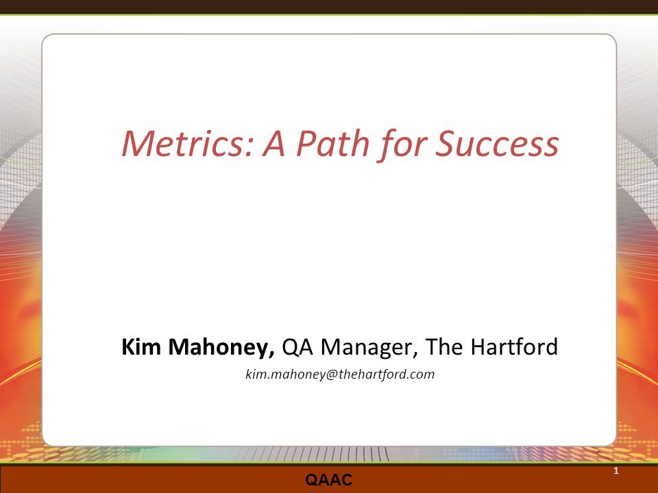 QAAC 1 Metrics: A Path for Success Kim Mahoney, QA Manager, The Hartford kim.mahoney@thehartford.com