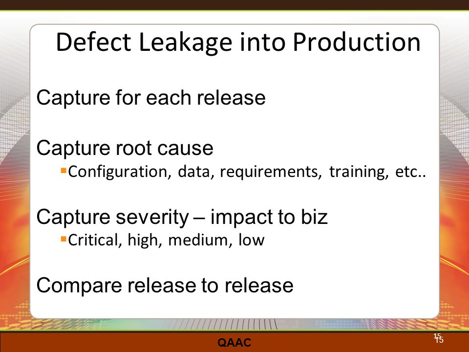 QAAC 15 Defect Leakage into Production Capture for each release Capture root cause  Configuration, data, requirements, training, etc..