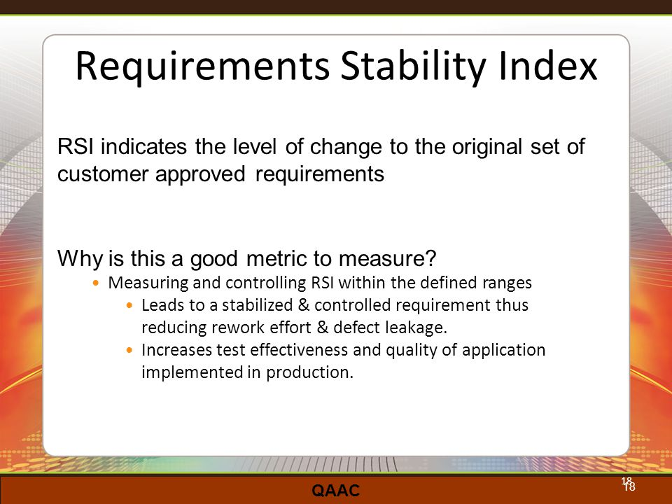 QAAC 18 Requirements Stability Index RSI indicates the level of change to the original set of customer approved requirements Why is this a good metric to measure.