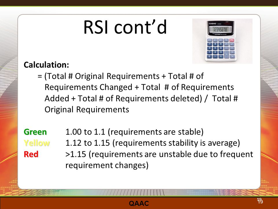 QAAC 19 RSI cont'd Calculation: = (Total # Original Requirements + Total # of Requirements Changed + Total # of Requirements Added + Total # of Requirements deleted) / Total # Original Requirements Green Green 1.00 to 1.1 (requirements are stable) Yellow Yellow 1.12 to 1.15 (requirements stability is average) Red Red >1.15 (requirements are unstable due to frequent requirement changes) 19