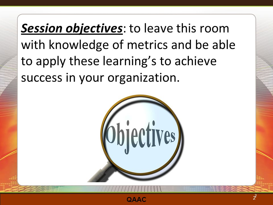 QAAC 2 Session objectives: to leave this room with knowledge of metrics and be able to apply these learning's to achieve success in your organization.