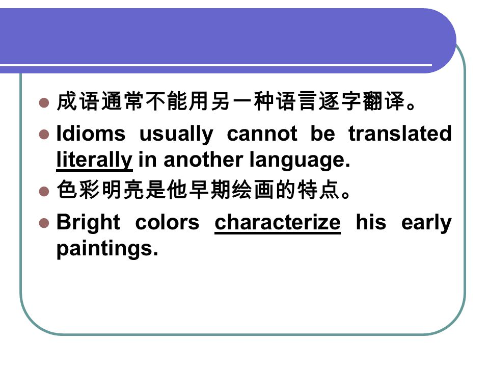 成语通常不能用另一种语言逐字翻译。 Idioms usually cannot be translated literally in another language. 色彩明亮是他早期绘画的特点。 Bright colors characterize his early paintings.