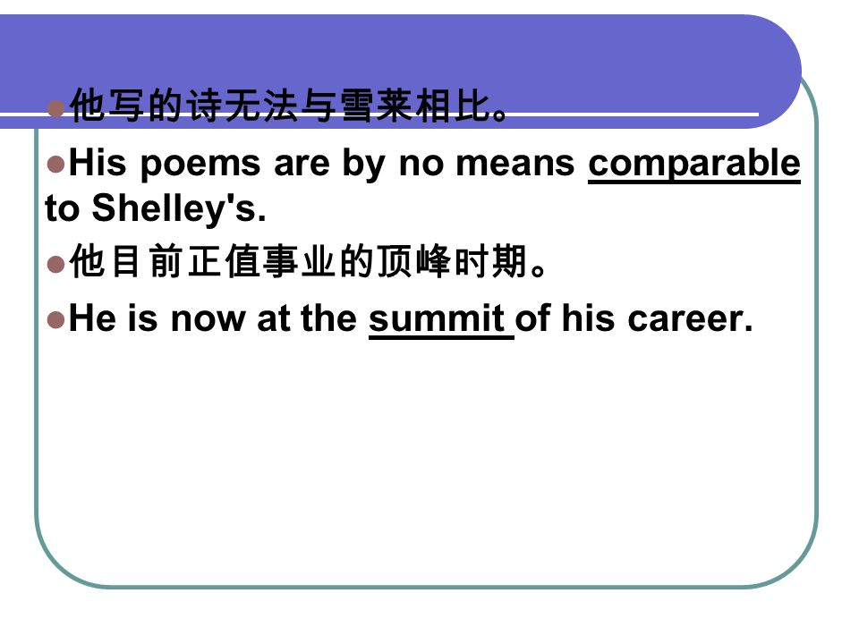 他写的诗无法与雪莱相比。 His poems are by no means comparable to Shelley's. 他目前正值事业的顶峰时期。 He is now at the summit of his career.
