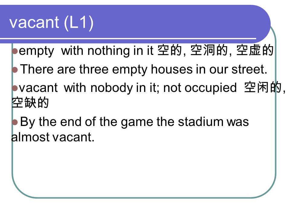 vacant (L1) empty with nothing in it 空的, 空洞的, 空虚的 There are three empty houses in our street.
