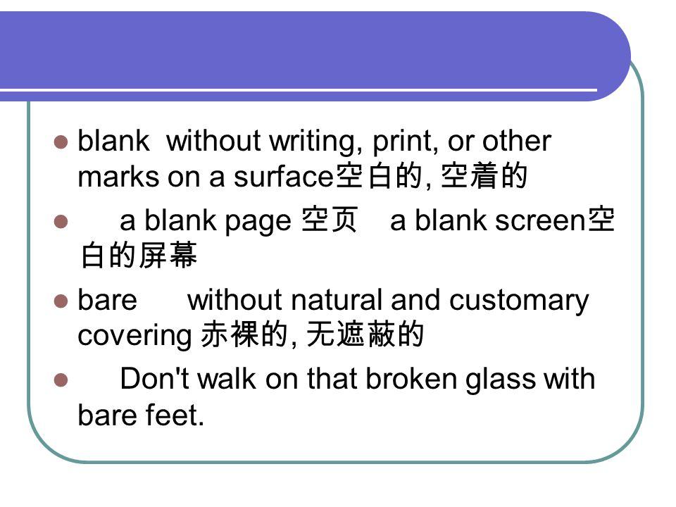 blank without writing, print, or other marks on a surface 空白的, 空着的 a blank page 空页 a blank screen 空 白的屏幕 bare without natural and customary covering 赤