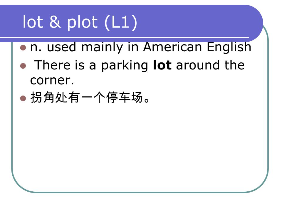 lot & plot (L1) n. used mainly in American English There is a parking lot around the corner. 拐角处有一个停车场。