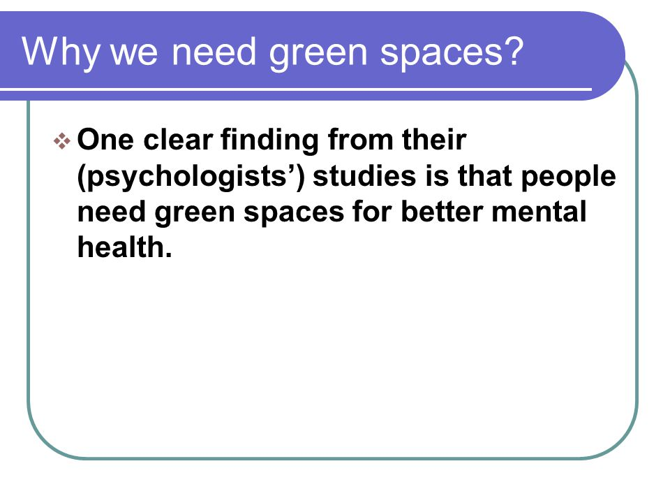 Why we need green spaces?  One clear finding from their (psychologists') studies is that people need green spaces for better mental health.