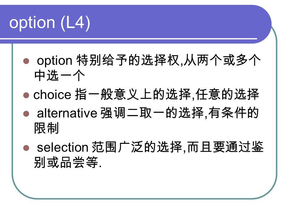 option (L4) option 特别给予的选择权, 从两个或多个 中选一个 choice 指一般意义上的选择, 任意的选择 alternative 强调二取一的选择, 有条件的 限制 selection 范围广泛的选择, 而且要通过鉴 别或品尝等.
