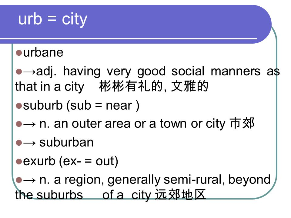 urb = city urbane →adj. having very good social manners as that in a city 彬彬有礼的, 文雅的 suburb (sub = near ) → n. an outer area or a town or city 市郊 → su