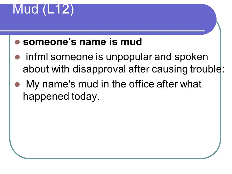 Mud (L12) someone's name is mud infml someone is unpopular and spoken about with disapproval after causing trouble: My name's mud in the office after