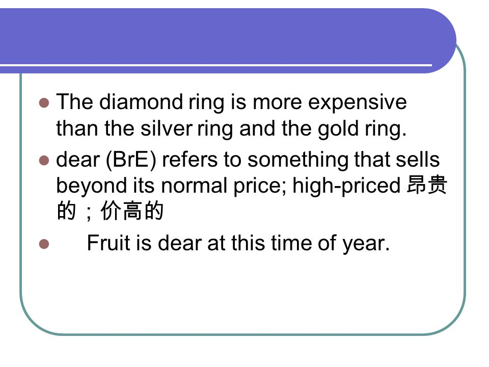 The diamond ring is more expensive than the silver ring and the gold ring. dear (BrE) refers to something that sells beyond its normal price; high-pri