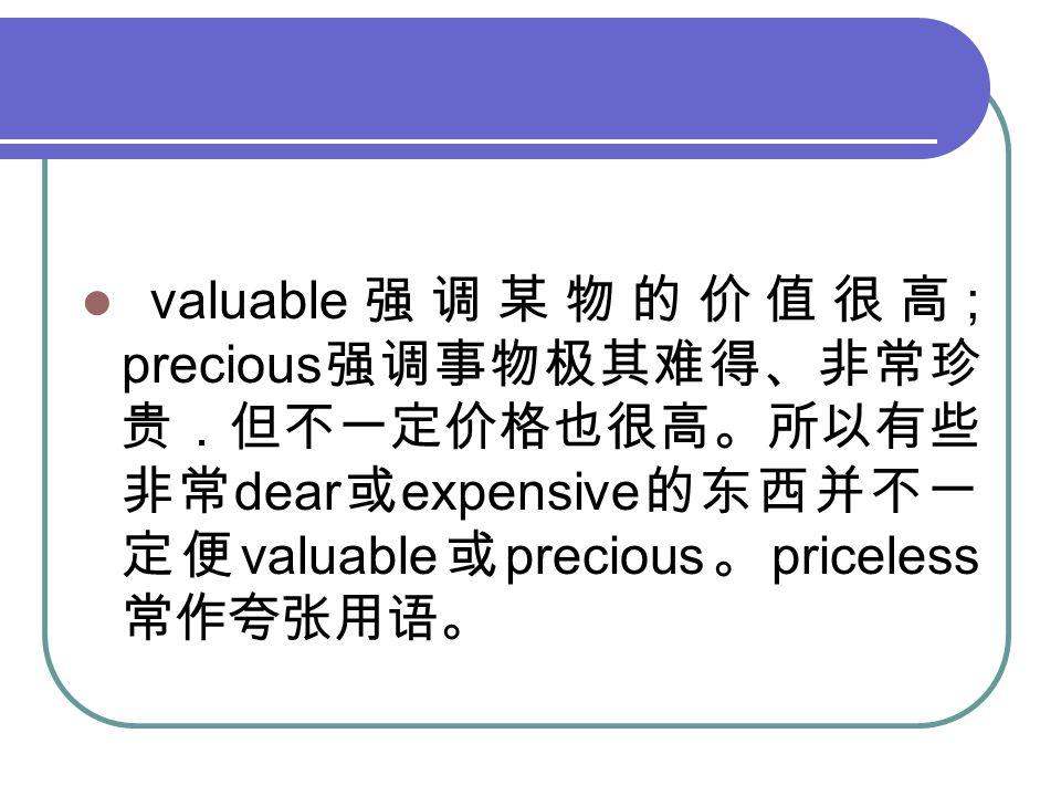 valuable 强调某物的价值很高 ; precious 强调事物极其难得、非常珍 贵.但不一定价格也很高。所以有些 非常 dear 或 expensive 的东西并不一 定便 valuable 或 precious 。 priceless 常作夸张用语。