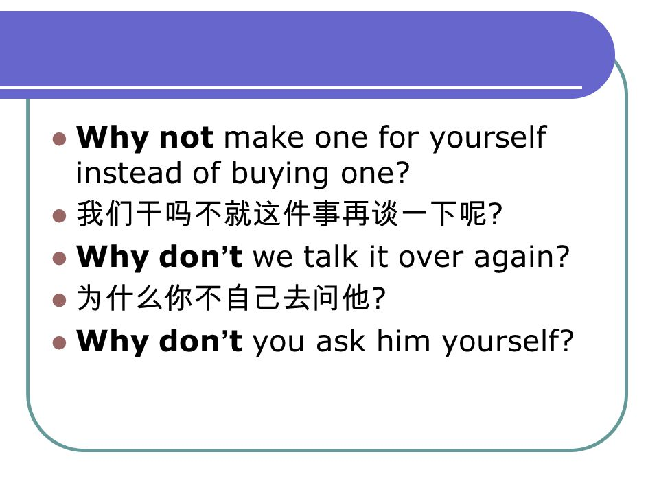 Why not make one for yourself instead of buying one? 我们干吗不就这件事再谈一下呢 ? Why don ' t we talk it over again? 为什么你不自己去问他 ? Why don ' t you ask him yourself