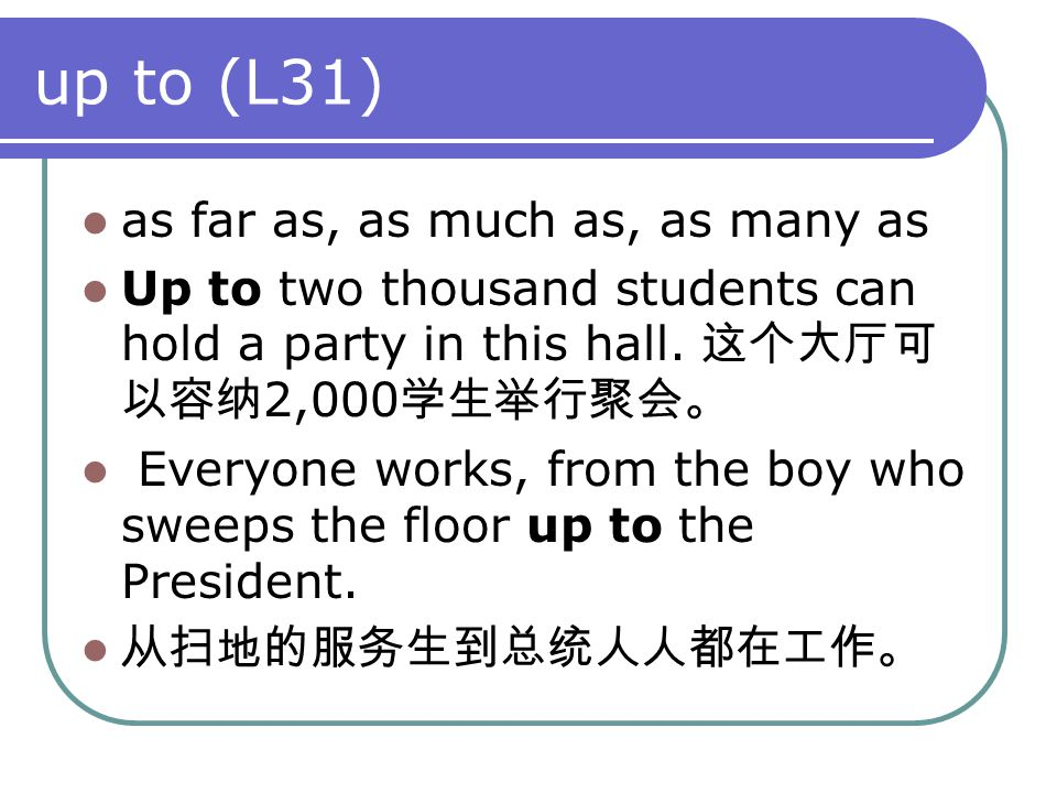 up to (L31) as far as, as much as, as many as Up to two thousand students can hold a party in this hall. 这个大厅可 以容纳 2,000 学生举行聚会。 Everyone works, from