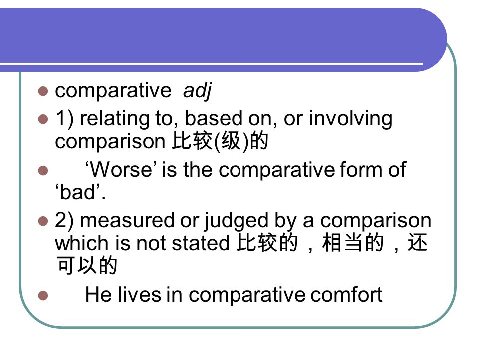 comparative adj 1) relating to, based on, or involving comparison 比较 ( 级 ) 的 'Worse' is the comparative form of 'bad'.
