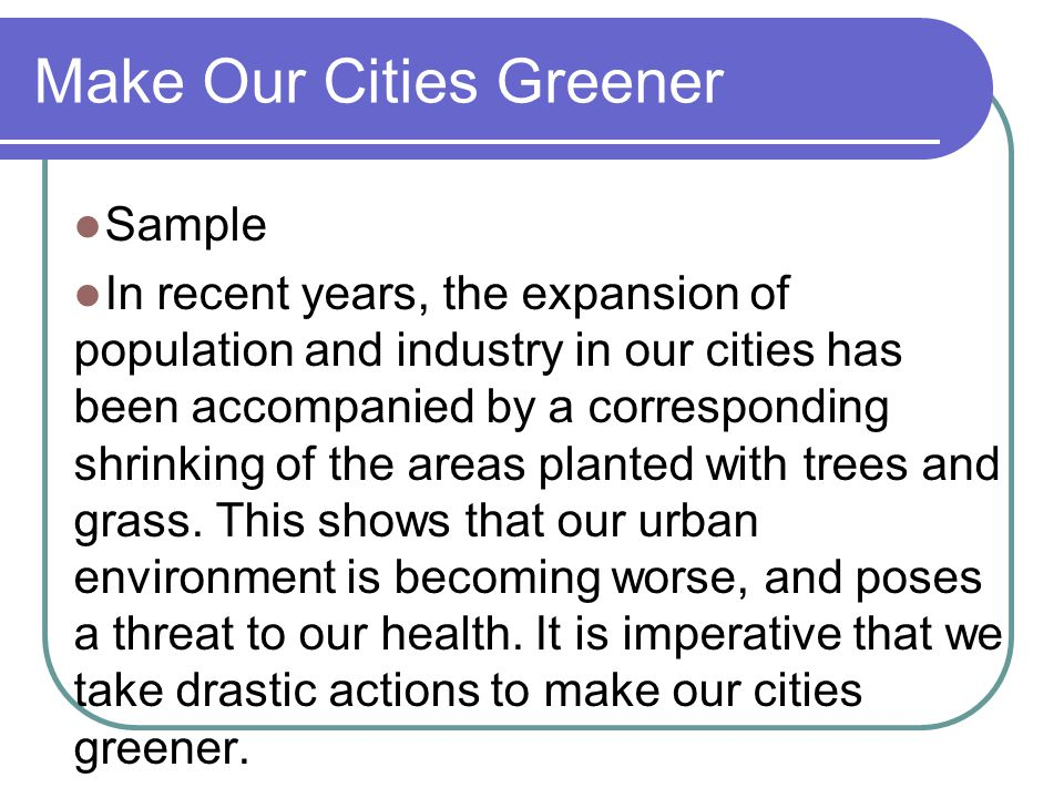 Make Our Cities Greener Sample In recent years, the expansion of population and industry in our cities has been accompanied by a corresponding shrinki