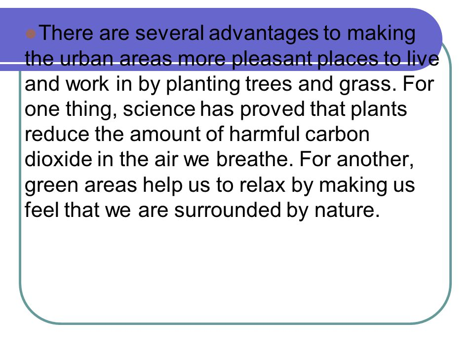 There are several advantages to making the urban areas more pleasant places to live and work in by planting trees and grass. For one thing, science ha