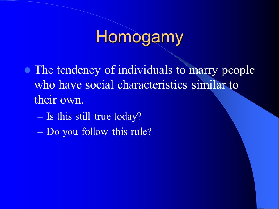 Homogamy The tendency of individuals to marry people who have social characteristics similar to their own.