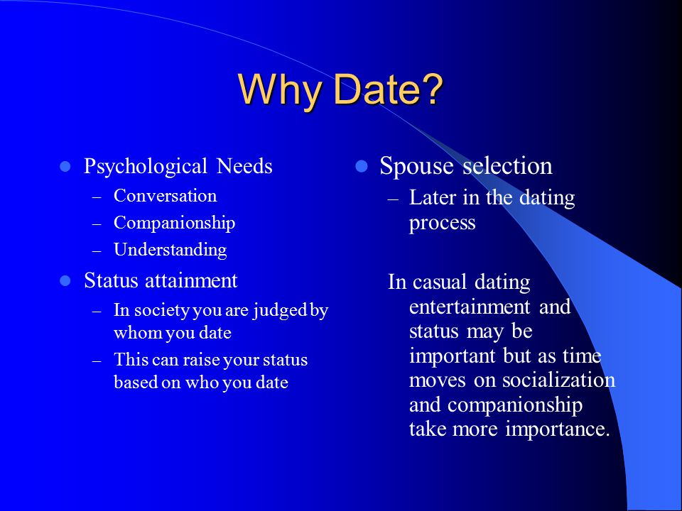 Why Date? Psychological Needs – Conversation – Companionship – Understanding Status attainment – In society you are judged by whom you date – This can