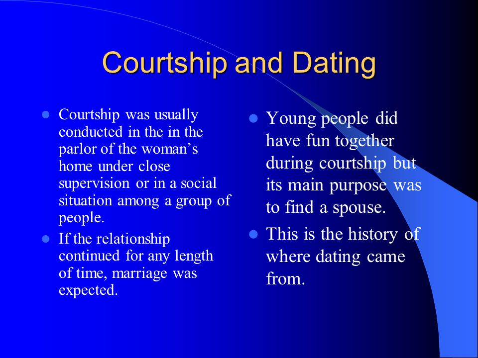Courtship and Dating Courtship was usually conducted in the in the parlor of the woman's home under close supervision or in a social situation among a group of people.