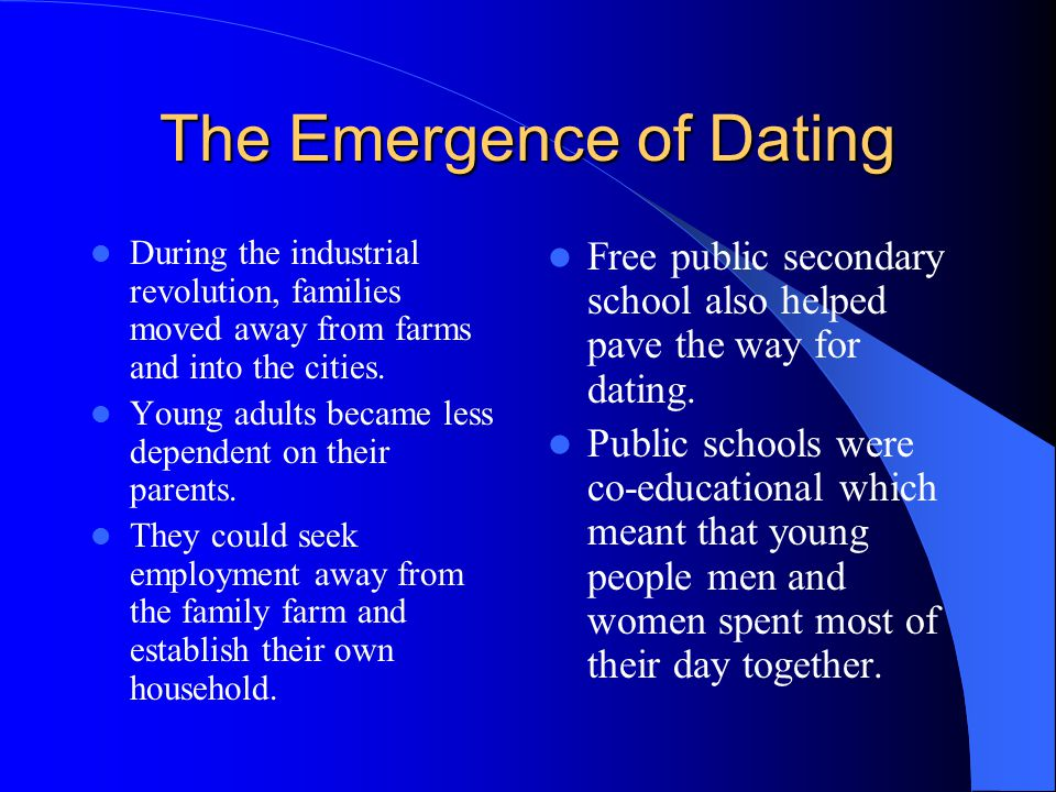The Emergence of Dating During the industrial revolution, families moved away from farms and into the cities.