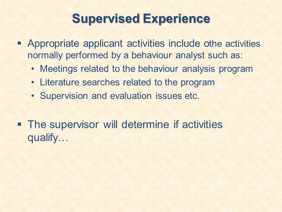 Supervised Experience  Appropriate applicant activities include o the activities normally performed by a behaviour analyst such as: Meetings related