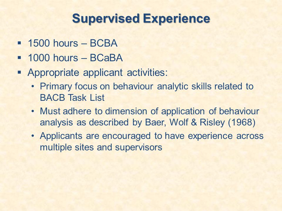 Supervised Experience  1500 hours – BCBA  1000 hours – BCaBA  Appropriate applicant activities: Primary focus on behaviour analytic skills related