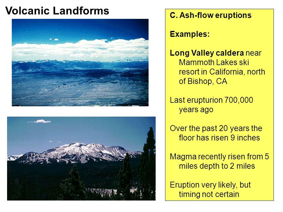 C. Ash-flow eruptions Examples: Long Valley caldera near Mammoth Lakes ski resort in California, north of Bishop, CA Last erupturion 700,000 years ago