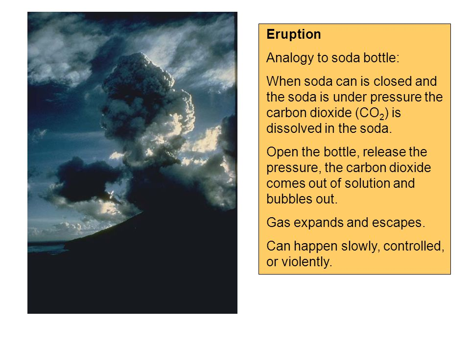 Eruption Analogy to soda bottle: When soda can is closed and the soda is under pressure the carbon dioxide (CO 2 ) is dissolved in the soda.